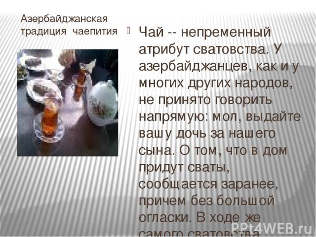 Азербайджанская традиция чаепития Чай -- непременный атрибут сватовства. У азербайджанцев, как и у многих других народов, не принято говорить напрямую: мол, выдайте вашу дочь за нашего сына. О том, что в дом придут сваты, сообщается заранее, причем …