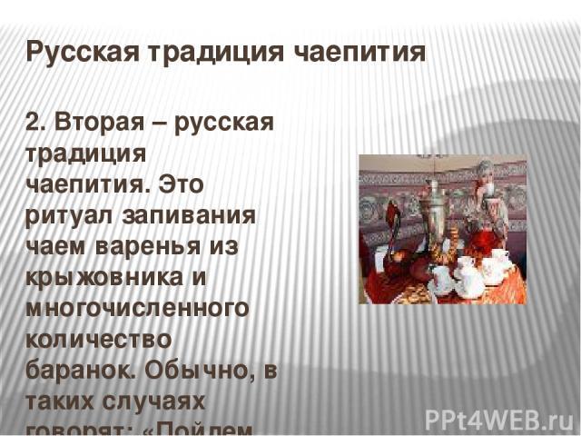 Русская традиция чаепития 2. Вторая – русская традиция чаепития. Это ритуал запивания чаем варенья из крыжовника и многочисленного количество баранок. Обычно, в таких случаях говорят: «Пойдем попьем чайку».