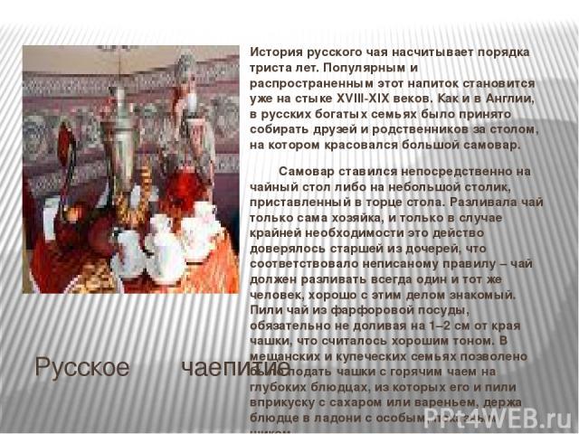 Русское чаепитие История русского чая насчитывает порядка триста лет. Популярным и распространенным этот напиток становится уже на стыке XVIII-XIX веков. Как и в Англии, в русских богатых семьях было принято собирать друзей и родственников за столом…