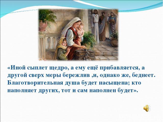 «Иной сыплет щедро, а ему ещё прибавляется, а другой сверх меры бережлив ,и, однако же, беднеет. Благотворительная душа будет насыщена; кто наполняет других, тот и сам наполнен будет».