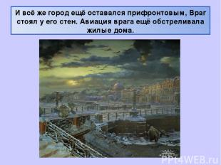 И всё же город ещё оставался прифронтовым, Враг стоял у его стен. Авиация врага
