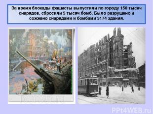 За время блокады фашисты выпустили по городу 150 тысяч снарядов, сбросили 5 тыся