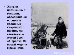 Жители истощённые голодом, обессилившие , жили в холодных квартирах с выбитыми с