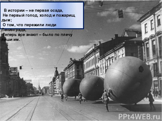 В истории – не первая осада, Не первый голод, холод и пожарищ дым; О том, что пережили люди Ленинграда, Теперь все знают – было по плечу лиши им.