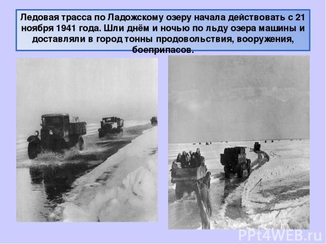 Ледовая трасса по Ладожскому озеру начала действовать с 21 ноября 1941 года. Шли днём и ночью по льду озера машины и доставляли в город тонны продовольствия, вооружения, боеприпасов.
