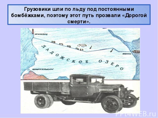 Грузовики шли по льду под постоянными бомбёжками, поэтому этот путь прозвали «Дорогой смерти».