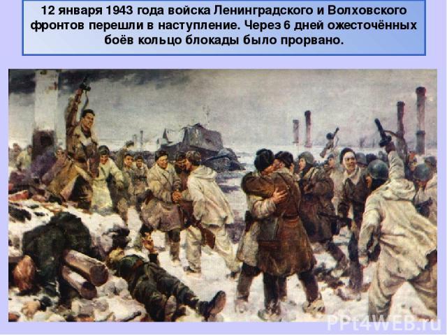 12 января 1943 года войска Ленинградского и Волховского фронтов перешли в наступление. Через 6 дней ожесточённых боёв кольцо блокады было прорвано.