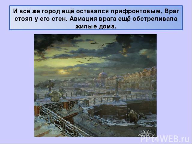 И всё же город ещё оставался прифронтовым, Враг стоял у его стен. Авиация врага ещё обстреливала жилые дома.