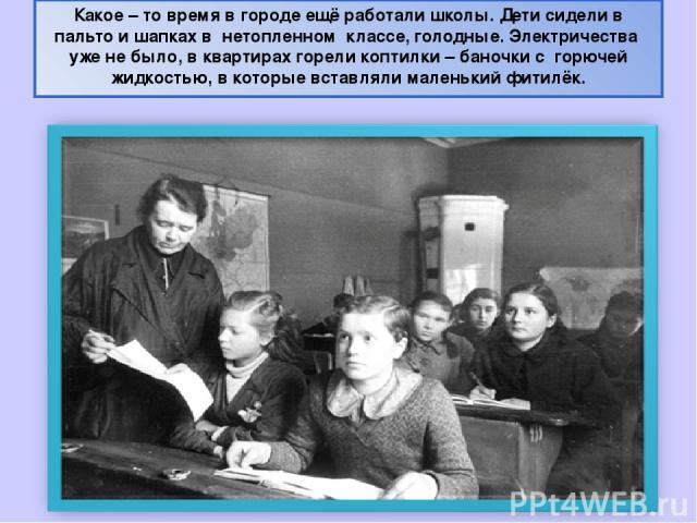 Какое – то время в городе ещё работали школы. Дети сидели в пальто и шапках в нетопленном классе, голодные. Электричества уже не было, в квартирах горели коптилки – баночки с горючей жидкостью, в которые вставляли маленький фитилёк.