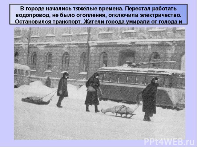 В городе начались тяжёлые времена. Перестал работать водопровод, не было отопления, отключили электричество. Остановился транспорт. Жители города умирали от голода и холода.