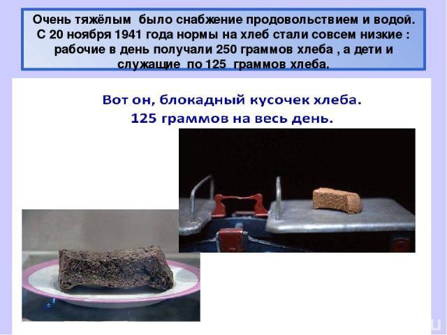 Очень тяжёлым было снабжение продовольствием и водой. С 20 ноября 1941 года нормы на хлеб стали совсем низкие : рабочие в день получали 250 граммов хлеба , а дети и служащие по 125 граммов хлеба.