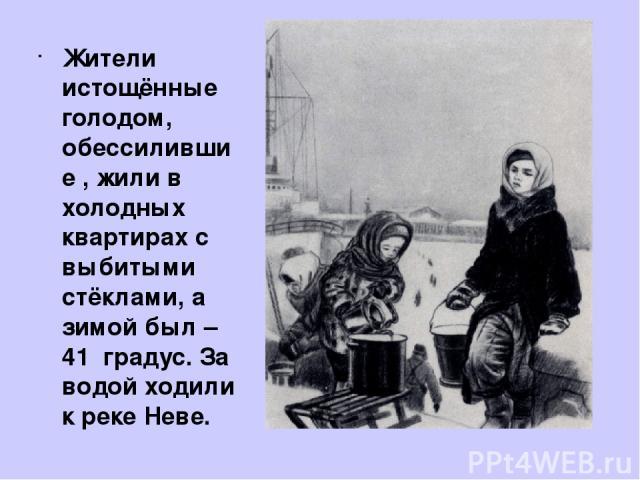 Жители истощённые голодом, обессилившие , жили в холодных квартирах с выбитыми стёклами, а зимой был – 41 градус. За водой ходили к реке Неве.