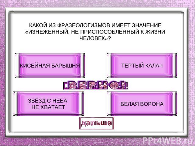 КАКОЙ ИЗ ФРАЗЕОЛОГИЗМОВ ИМЕЕТ ЗНАЧЕНИЕ «ИЗНЕЖЕННЫЙ, НЕ ПРИСПОСОБЛЕННЫЙ К ЖИЗНИ ЧЕЛОВЕК»? КИСЕЙНАЯ БАРЫШНЯ ЗВЁЗД С НЕБА НЕ ХВАТАЕТ ТЁРТЫЙ КАЛАЧ БЕЛАЯ ВОРОНА