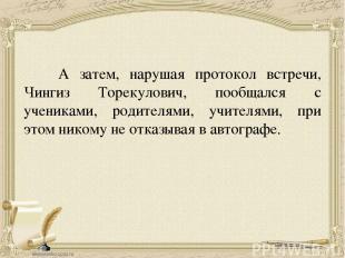 А затем, нарушая протокол встречи, Чингиз Торекулович, пообщался с учениками, ро