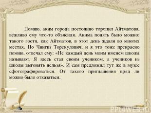 Помню, аким города постоянно торопил Айтматова, вежливо ему что-то объясняя. Аки