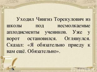 Уходил Чингиз Торекулович из школы под несмолкаемые аплодисменты учеников. Уже у