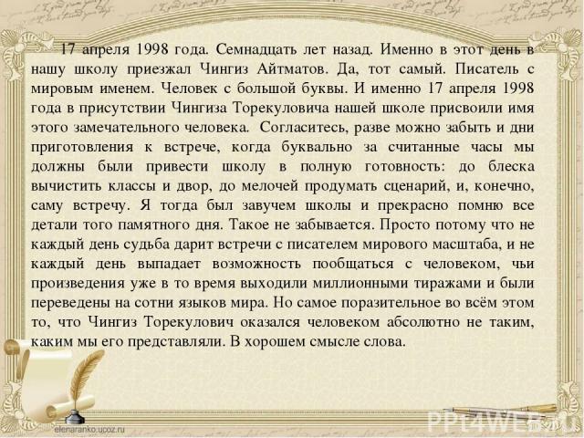 17 апреля 1998 года. Семнадцать лет назад. Именно в этот день в нашу школу приезжал Чингиз Айтматов. Да, тот самый. Писатель с мировым именем. Человек с большой буквы. И именно 17 апреля 1998 года в присутствии Чингиза Торекуловича нашей школе присв…