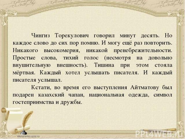 Чингиз Торекулович говорил минут десять. Но каждое слово до сих пор помню. И могу ещё раз повторить. Никакого высокомерия, никакой пренебрежительности. Простые слова, тихий голос (несмотря на довольно внушительную внешность). Тишина при этом стояла …