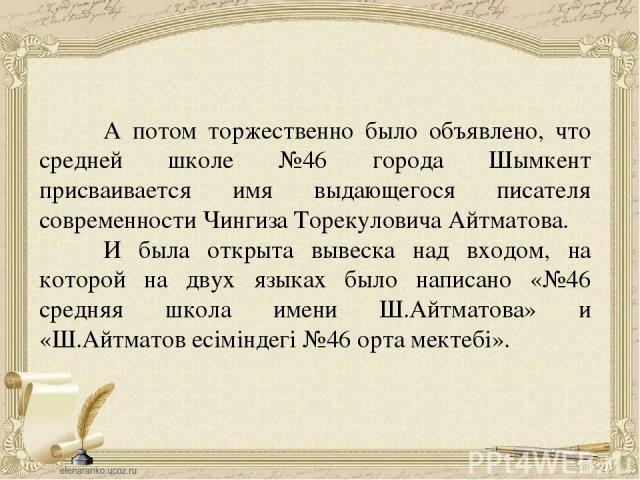 А потом торжественно было объявлено, что средней школе №46 города Шымкент присваивается имя выдающегося писателя современности Чингиза Торекуловича Айтматова. И была открыта вывеска над входом, на которой на двух языках было написано «№46 средняя шк…