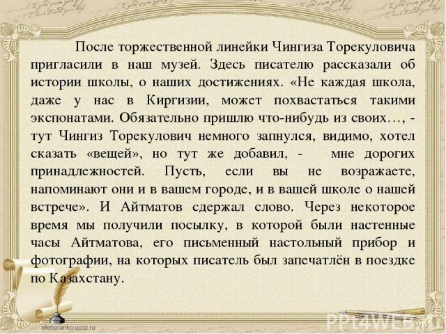 После торжественной линейки Чингиза Торекуловича пригласили в наш музей. Здесь писателю рассказали об истории школы, о наших достижениях. «Не каждая школа, даже у нас в Киргизии, может похвастаться такими экспонатами. Обязательно пришлю что-нибудь и…