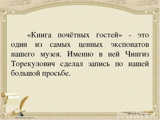«Книга почётных гостей» - это один из самых ценных экспонатов нашего музея. Именно в ней Чингиз Торекулович сделал запись по нашей большой просьбе.