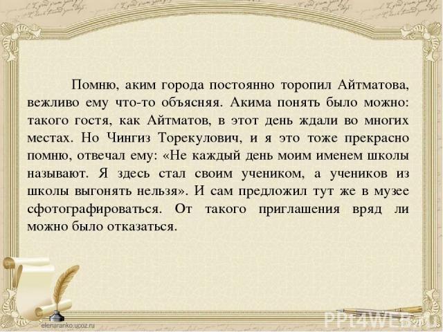 Помню, аким города постоянно торопил Айтматова, вежливо ему что-то объясняя. Акима понять было можно: такого гостя, как Айтматов, в этот день ждали во многих местах. Но Чингиз Торекулович, и я это тоже прекрасно помню, отвечал ему: «Не каждый день м…