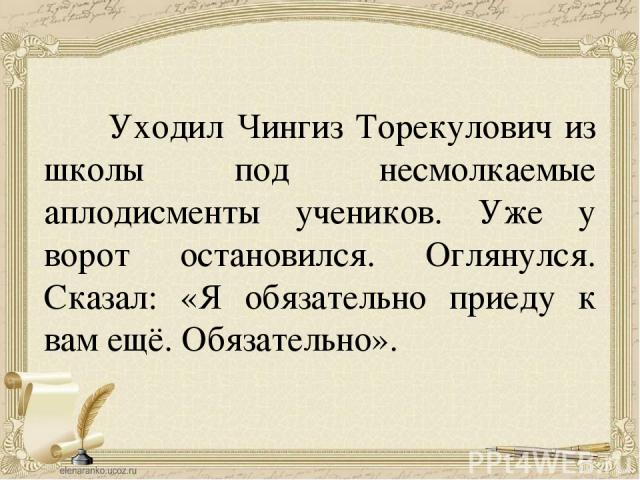 Уходил Чингиз Торекулович из школы под несмолкаемые аплодисменты учеников. Уже у ворот остановился. Оглянулся. Сказал: «Я обязательно приеду к вам ещё. Обязательно».