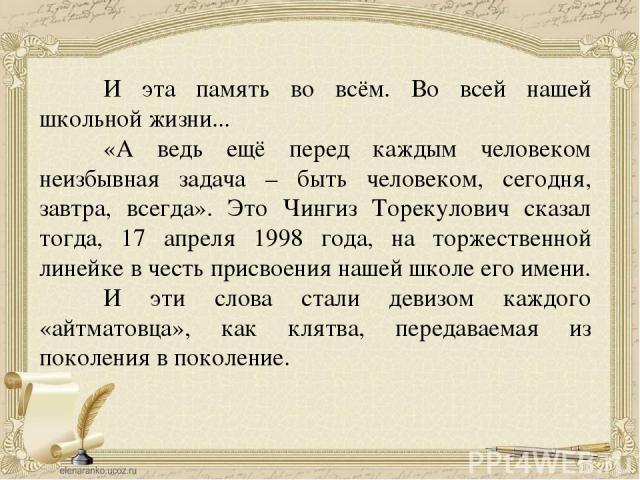 И эта память во всём. Во всей нашей школьной жизни... «А ведь ещё перед каждым человеком неизбывная задача – быть человеком, сегодня, завтра, всегда». Это Чингиз Торекулович сказал тогда, 17 апреля 1998 года, на торжественной линейке в честь присвое…