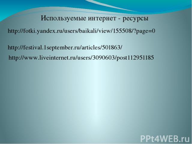 http://fotki.yandex.ru/users/baikali/view/155508/?page=0 http://www.liveinternet.ru/users/3090603/post112951185 http://festival.1september.ru/articles/501863/ Используемые интернет - ресурсы