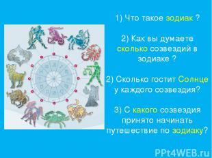 1) Что такое зодиак ? 2) Как вы думаете сколько созвездий в зодиаке ? 2) Сколько