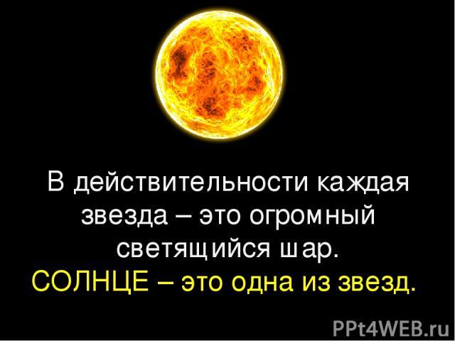 В действительности каждая звезда – это огромный светящийся шар. СОЛНЦЕ – это одна из звезд.