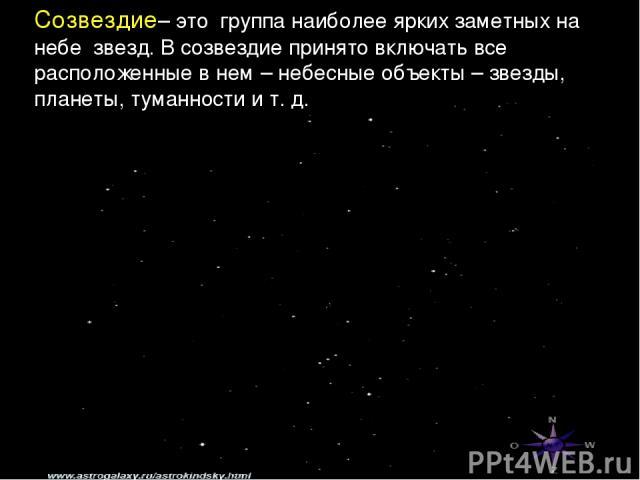 Созвездие– это группа наиболее ярких заметных на небе звезд. В созвездие принято включать все расположенные в нем – небесные объекты – звезды, планеты, туманности и т. д.