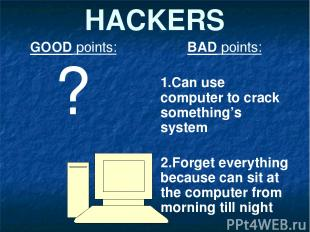 HACKERS GOOD points: ? BAD points: 1.Can use computer to crack something's syste