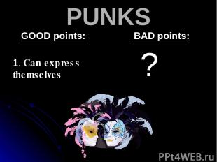 PUNKS GOOD points: 1. Can express themselves BAD points: ?