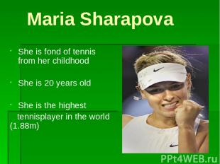 Maria Sharapova She is fond of tennis from her childhood She is 20 years old She