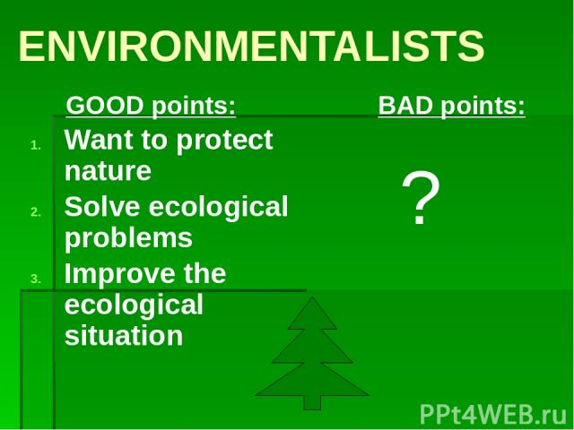 ENVIRONMENTALISTS GOOD points: Want to protect nature Solve ecological problems Improve the ecological situation BAD points: ?