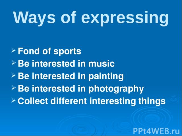 Ways of expressing Fond of sports Be interested in music Be interested in painting Be interested in photography Collect different interesting things