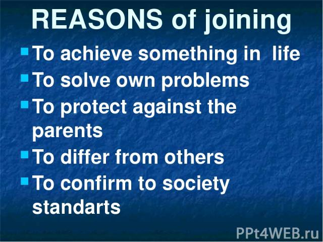 REASONS of joining To achieve something in life To solve own problems To protect against the parents To differ from others To confirm to society standarts