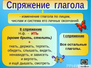 - изменение глагола по лицам, числам и система его личных окончаний. II спряжени
