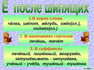В корне слова чёлка, шёпот, жёлудь, ожёг(гл.), поджёг(гл.) 2. В окончаниях глаго