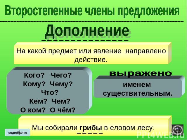 На какой предмет или явление направлено действие. именем существительным. Кого? Чего? Кому? Чему? Что? Кем? Чем? О ком? О чём? содержание