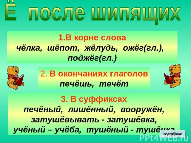 В корне слова чёлка, шёпот, жёлудь, ожёг(гл.), поджёг(гл.) 2. В окончаниях глаголов печёшь, течёт 3. В суффиксах печёный, лишённый, вооружён, затушёвывать - затушёвка, учёный – учёба, тушёный - тушёнка содержание