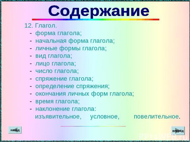 12. Глагол. - форма глагола; - начальная форма глагола; - личные формы глагола; - вид глагола; - лицо глагола; - число глагола; - спряжение глагола; - определение спряжения; - окончания личных форм глагола; - время глагола; - наклонение глагола: изъ…