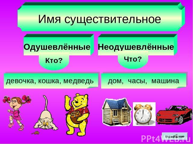 Имя существительное Одушевлённые Кто? Неодушевлённые Что? девочка, кошка, медведь дом, часы, машина содержание