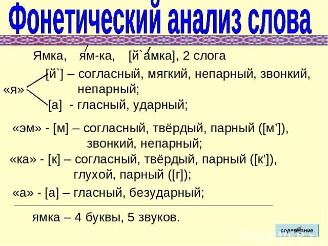 Ямка, [й`] – согласный, мягкий, непарный, звонкий, непарный; [а] - гласный, ударный; «эм» - [м] – согласный, твёрдый, парный ([м']), звонкий, непарный; «ка» - [к] – согласный, твёрдый, парный ([к']), глухой, парный ([г]); «а» - [а] – гласный, безуда…