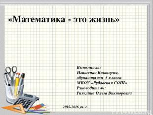 «Математика - это жизнь» Выполнила: Иващенко Виктория, обучающаяся 6 класса МБОУ