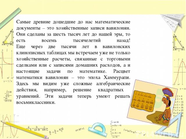 Самые древние дошедшие до нас математические документы – это хозяйственные записи вавилонян. Они сделаны за шесть тысяч лет до нашей эры, то есть восемь тысячелетий назад! Еще через две тысячи лет в вавилонских клинописных таблицах мы встречаем уже …