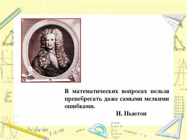В математических вопросах нельзя пренебрегать даже самыми мелкими ошибками. И. Ньютон