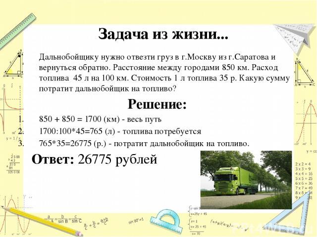 Дальнобойщику нужно отвезти груз в г.Москву из г.Саратова и вернуться обратно. Расстояние между городами 850 км. Расход топлива 45 л на 100 км. Стоимость 1 л топлива 35 р. Какую сумму потратит дальнобойщик на топливо? Решение: 850 + 850 = 1700 (км) …