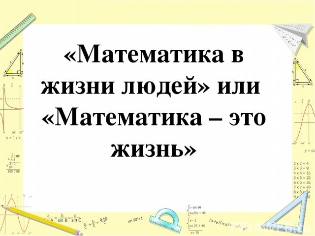 «Математика в жизни людей» или «Математика – это жизнь»